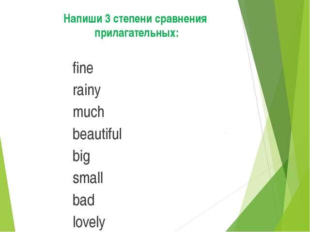 Напиши3степенисравнения прилагательных: fine rainy much beautiful big sma...
