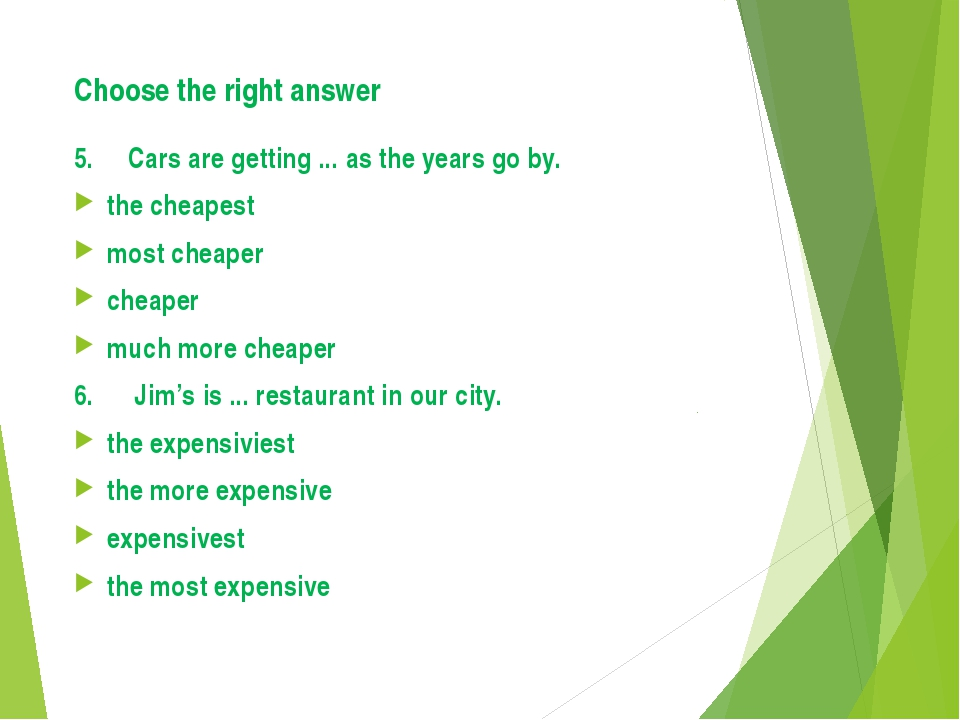 Choose the right answer 5. Cars are getting ... as the years go by. the cheap...