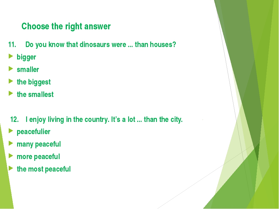 Choose the right answer 11. Do you know that dinosaurs were ... than houses?...