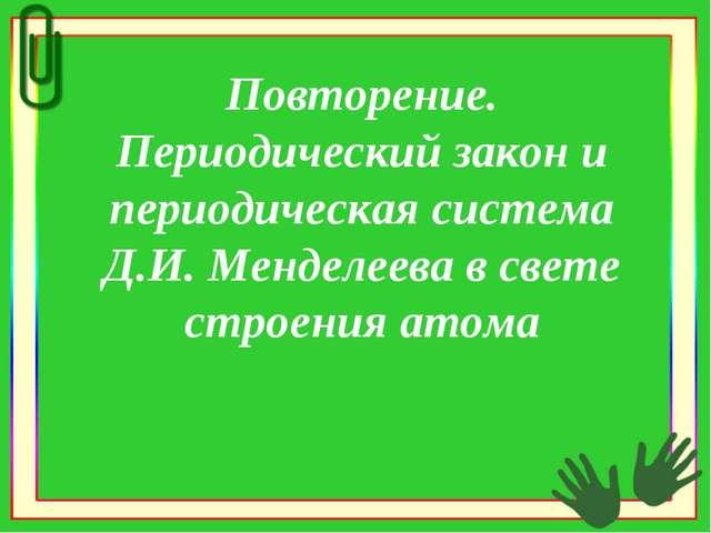 Повторение. Периодический закон и периодическая система Д.И. Менделеева в све...