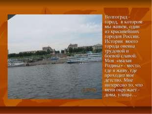 Волгоград - город, в котором мы живем, один из красивейших городов России. Ис