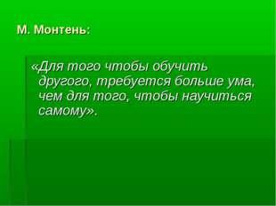 М. Монтень: «Для того чтобы обучить другого, требуется больше ума, чем для т