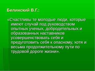 Белинский В.Г.: «Счастливы те молодые люди, которые имеют случай под руковод