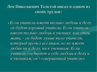 Лев Николаевич Толстой писал в одном из своих трудов: «Если учитель имеет то