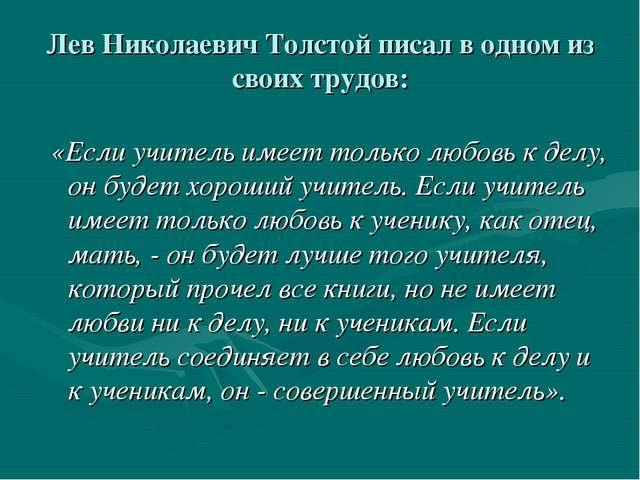 Лев Николаевич Толстой писал в одном из своих трудов: «Если учитель имеет то...