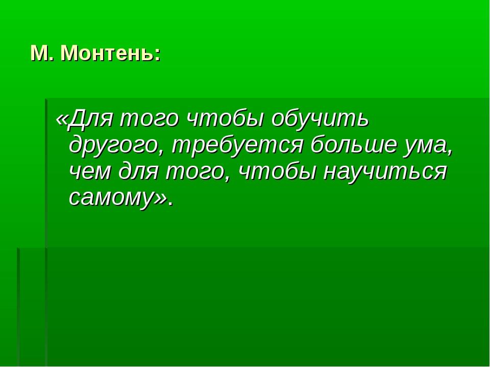 М. Монтень: «Для того чтобы обучить другого, требуется больше ума, чем для т...