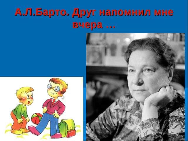 А.Л.Барто. Друг напомнил мне вчера …