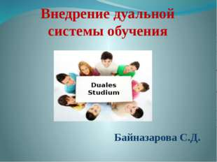 Внедрение дуальной системы обучения Байназарова С.Д.