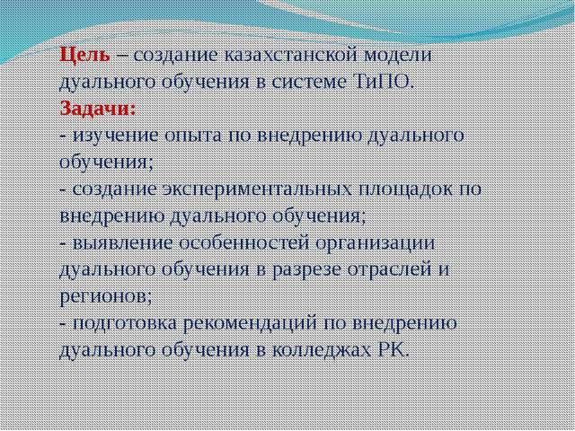 Цель – создание казахстанской модели дуального обучения в системе ТиПО. Зада...