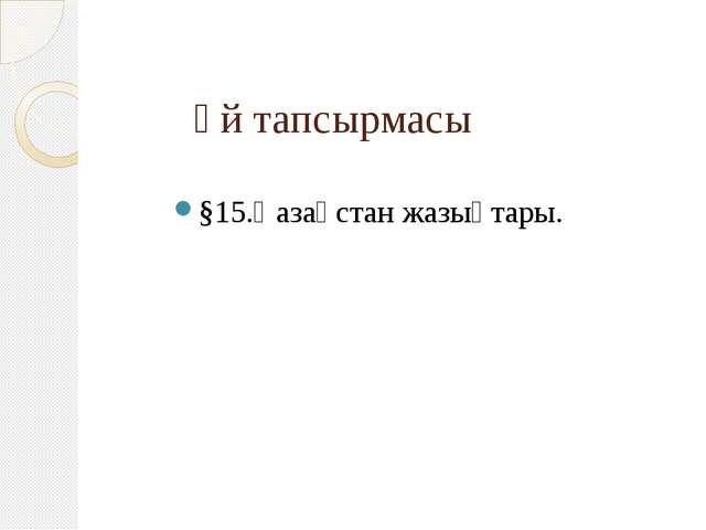 Үй тапсырмасы §15.Қазақстан жазықтары.