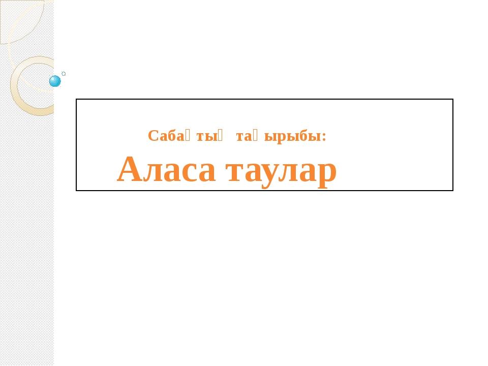 Сабақтың тақырыбы: Аласа таулар