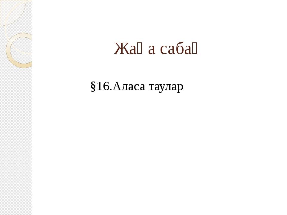 Жаңа сабақ §16.Аласа таулар