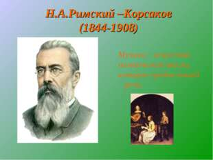 Н.А.Римский –Корсаков (1844-1908) Музыка – искусство поэтической мысли, котор