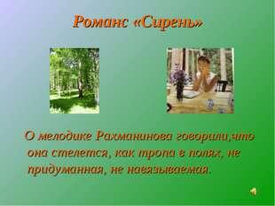 Романс «Сирень» О мелодике Рахманинова говорили,что она стелется, как тропа в