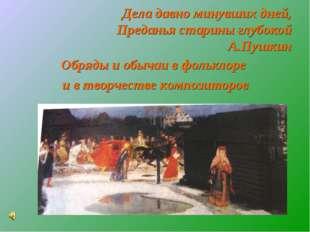 Дела давно минувших дней, Преданья старины глубокой А.Пушкин Обряды и обычаи