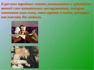 В русских народных сказках упоминается о чудодейст-венной силе музыкальных ин