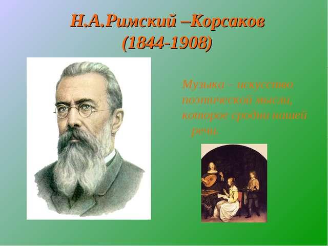 Н.А.Римский –Корсаков (1844-1908) Музыка – искусство поэтической мысли, котор...