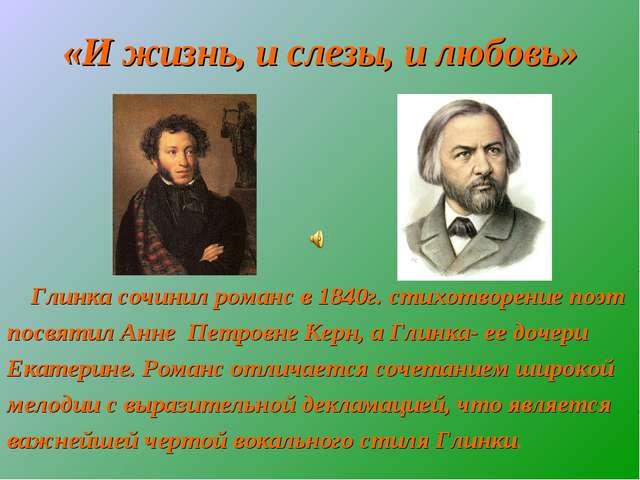 «И жизнь, и слезы, и любовь» Глинка сочинил романс в 1840г. стихотворение по...