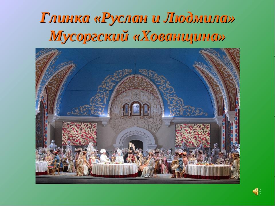 Глинка «Руслан и Людмила» Мусоргский «Хованщина»