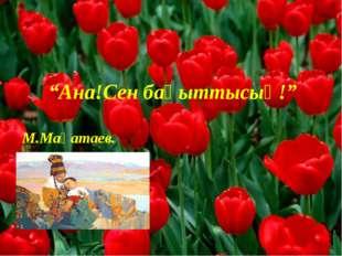 """""""Ана!Сен бақыттысың!"""" М.Мақатаев."""