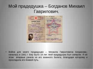 Мой прадедушка – Богданов Михаил Гаврилович. Война для моего прадедушки – Мих