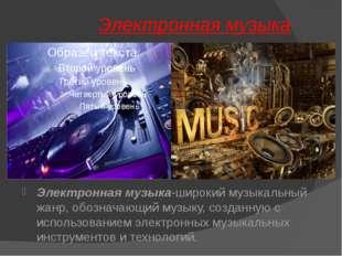 Электронная музыка Электронная музыка-широкий музыкальный жанр, обозначающий