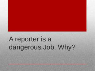 A reporter is a dangerous Job. Why?