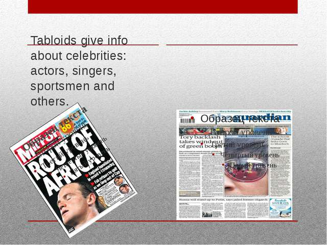 Tabloids give info about celebrities: actors, singers, sportsmen and others.
