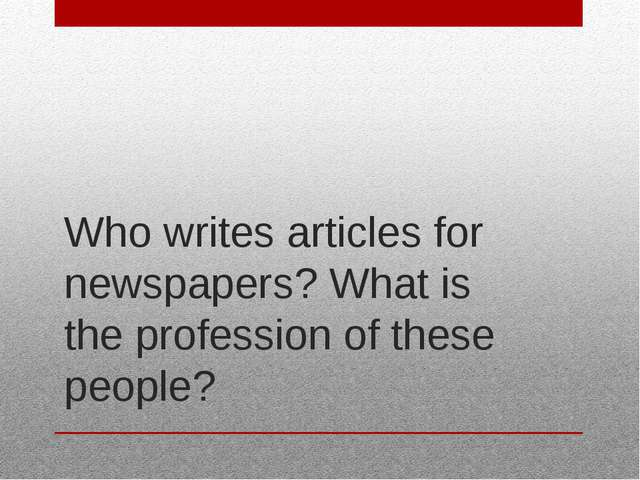 Who writes articles for newspapers? What is the profession of these people?