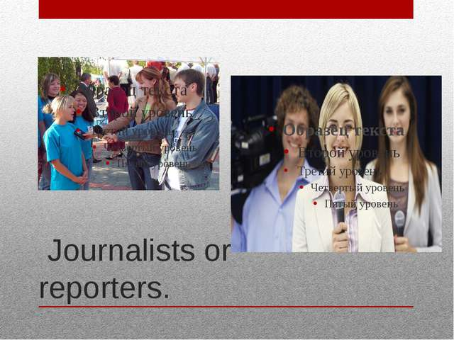Journalists or reporters.