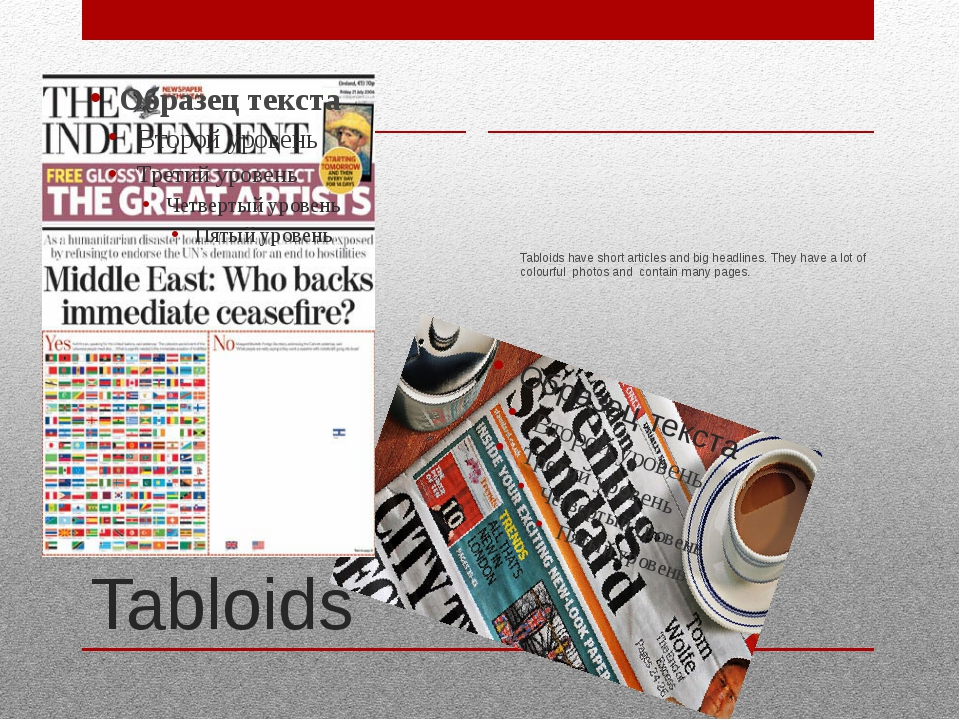 Tabloids Tabloids have short articles and big headlines. They have a lot of c...