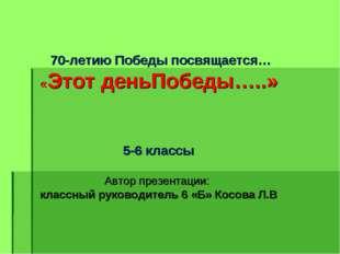 70-летию Победы посвящается… «Этот деньПобеды…..» 5-6 классы Автор презентац