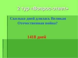 2 тур «Вопрос-ответ» Сколько дней длилась Великая Отечественная война? 1418