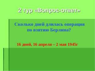 2 тур «Вопрос-ответ» Сколько дней длилась операция по взятию Берлина? 16 дне