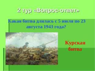 2 тур «Вопрос-ответ» Какая битва длилась с 5 июля по 23 августа 1943 года? Ку