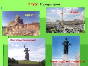 3 тур: Города-герои 1 Брест Киев Волгоград(Сталинград) Ленинград(Санкт-Петерб