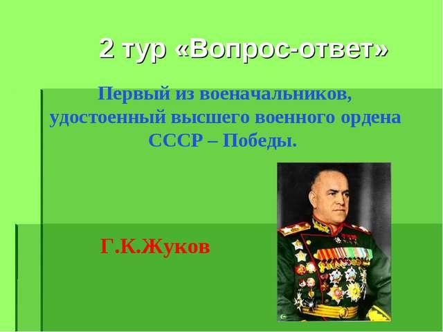 2 тур «Вопрос-ответ» Первый из военачальников, удостоенный высшего военного...