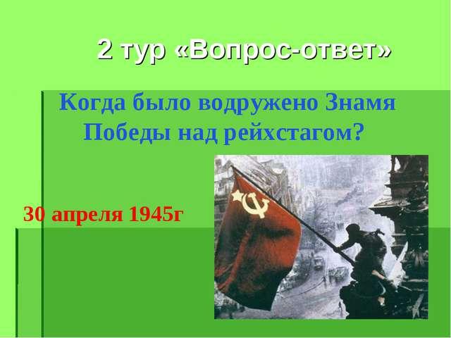Когда было водружено Знамя Победы над рейхстагом? 2 тур «Вопрос-ответ» 30 апр...