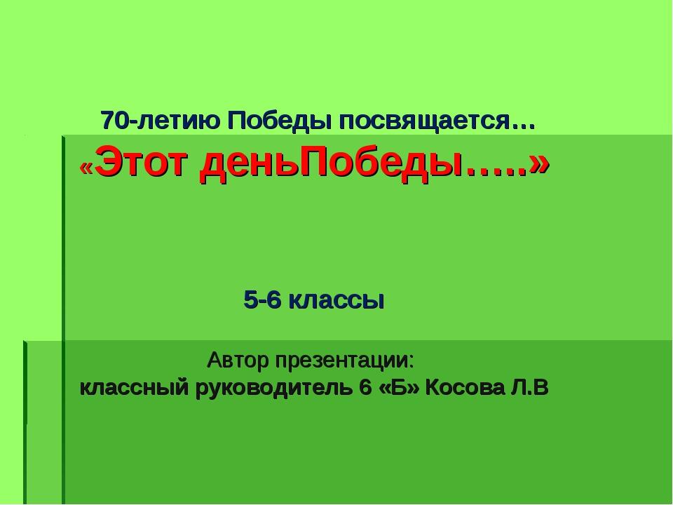 70-летию Победы посвящается… «Этот деньПобеды…..» 5-6 классы Автор презентац...
