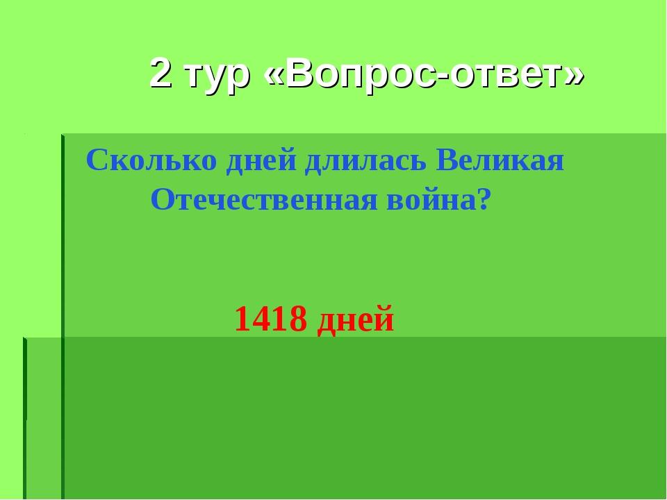 2 тур «Вопрос-ответ» Сколько дней длилась Великая Отечественная война? 1418...