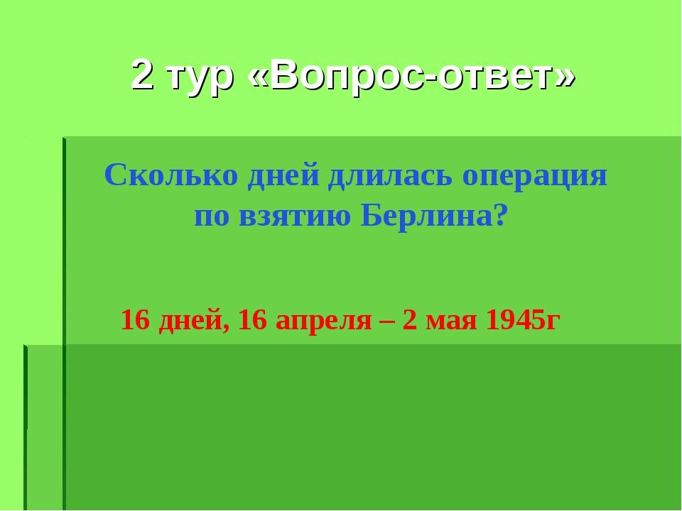 2 тур «Вопрос-ответ» Сколько дней длилась операция по взятию Берлина? 16 дне...