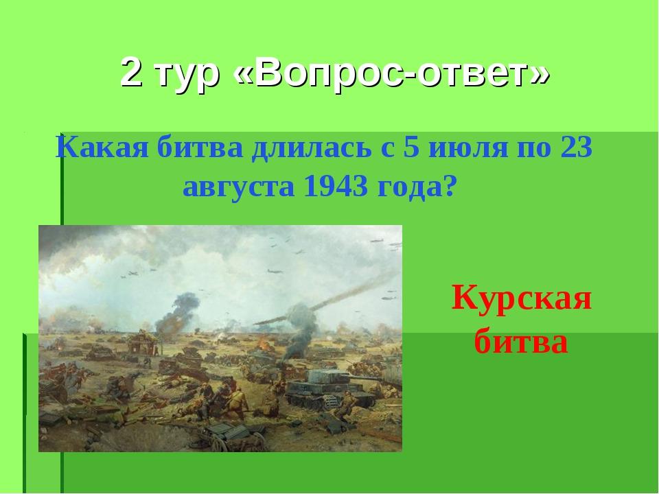 2 тур «Вопрос-ответ» Какая битва длилась с 5 июля по 23 августа 1943 года? Ку...