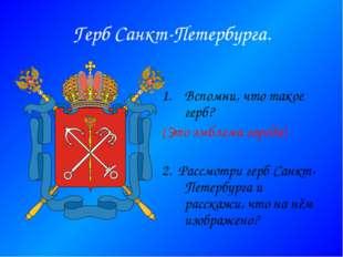 Герб Санкт-Петербурга. Вспомни, что такое герб? (Это эмблема города) 2. Рассм