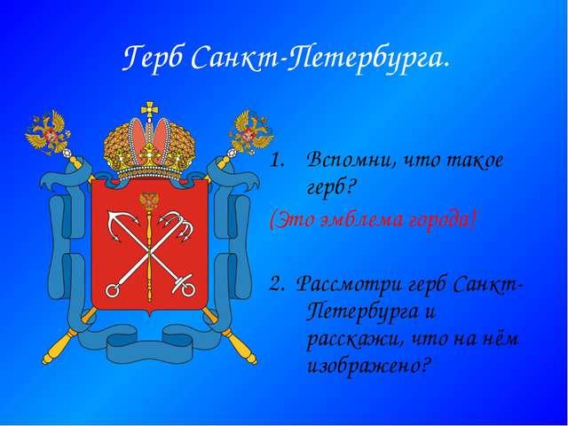 Герб Санкт-Петербурга. Вспомни, что такое герб? (Это эмблема города) 2. Рассм...