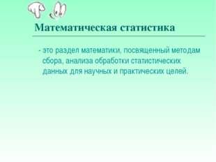 Математическая статистика - это раздел математики, посвященный методам сбора,
