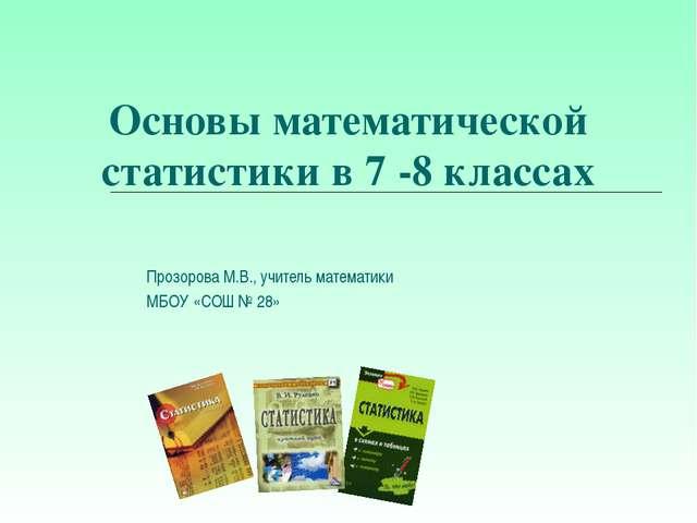 Основы математической статистики в 7 -8 классах Прозорова М.В., учитель матем...