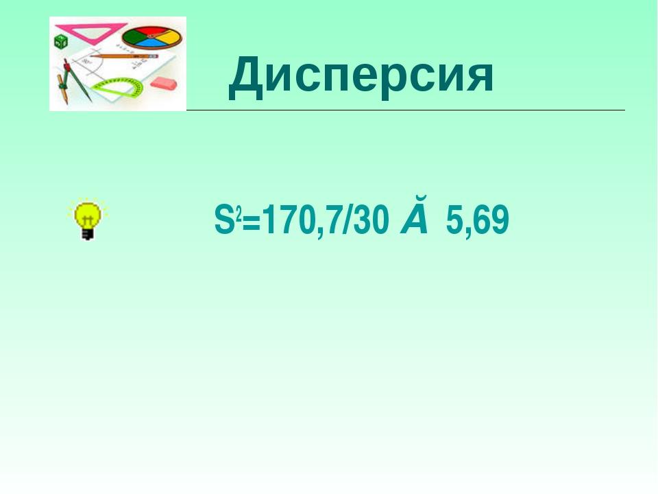 Дисперсия S2=170,7/30 ≈ 5,69