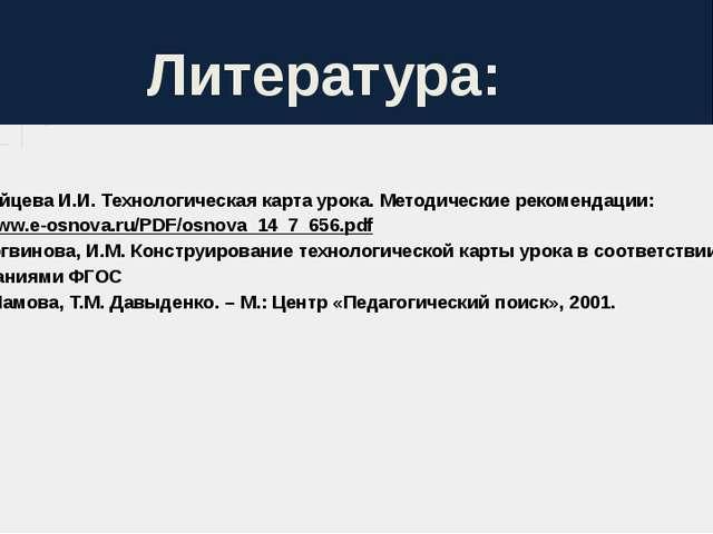 Литература: 1. Зайцева И.И. Технологическая карта урока. Методические рекоме...