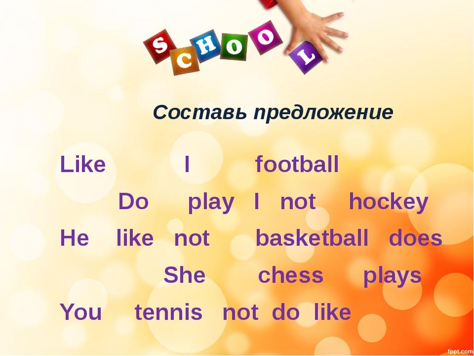 Cоставь предложение Like I football Do play I not hockey He like not basketba...