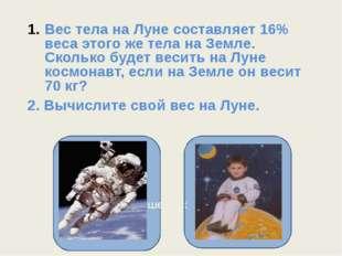 Вес тела на Луне составляет 16% веса этого же тела на Земле. Сколько будет в